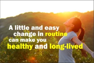 A little and easy change in routine can make you healthy and long-lived